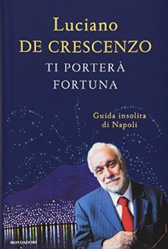 Copertina di Ti porterà fortuna. Guida insolita di Napoli di Luciano De Crescenzo